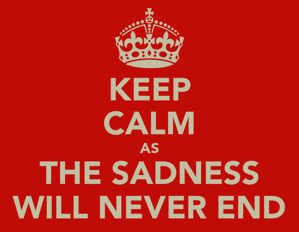KEEP CALM AS THE SADNESS WILL NEVER END