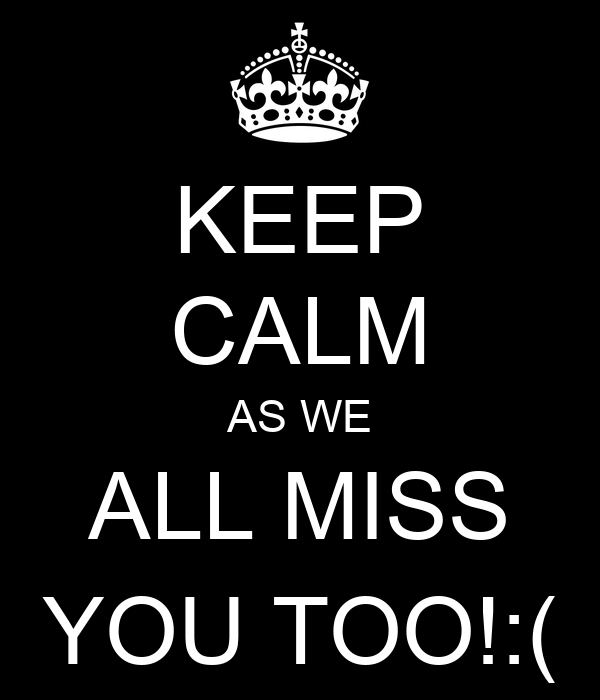 KEEP CALM AS WE ALL MISS YOU TOO!:(