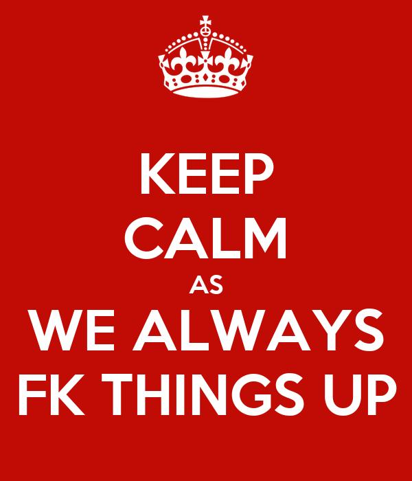KEEP CALM AS WE ALWAYS FK THINGS UP