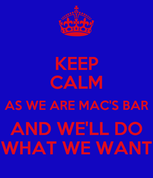 KEEP CALM AS WE ARE MAC'S BAR AND WE'LL DO WHAT WE WANT