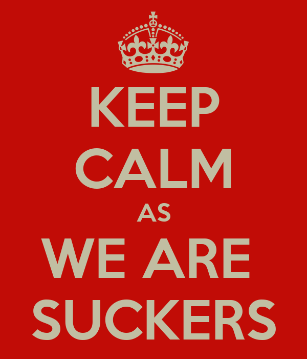 KEEP CALM AS WE ARE  SUCKERS