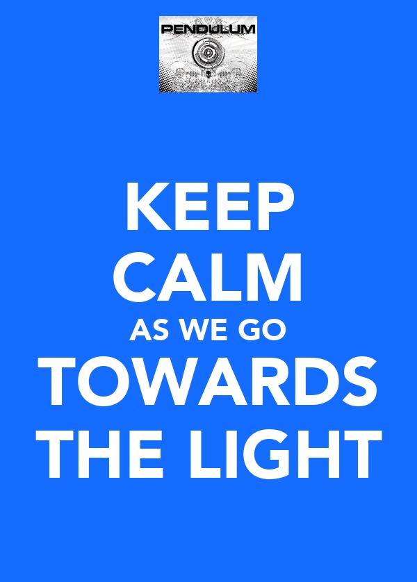 KEEP CALM AS WE GO TOWARDS THE LIGHT