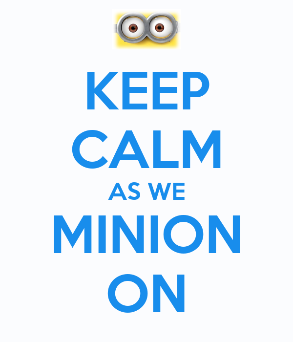 KEEP CALM AS WE MINION ON
