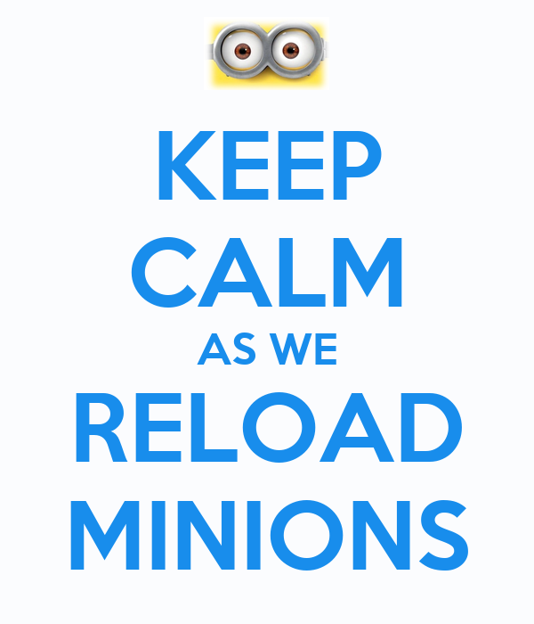 KEEP CALM AS WE RELOAD MINIONS