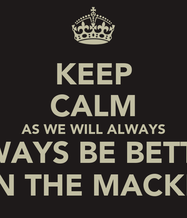 KEEP CALM AS WE WILL ALWAYS ALWAYS BE BETTER  THAN THE MACKEMS