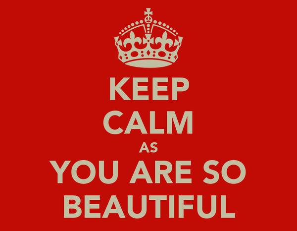 KEEP CALM AS YOU ARE SO BEAUTIFUL