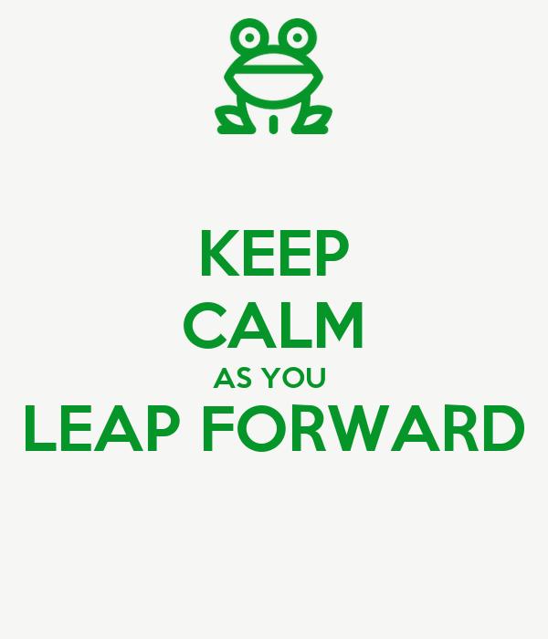 KEEP CALM AS YOU  LEAP FORWARD