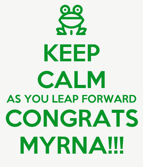 KEEP CALM AS YOU LEAP FORWARD CONGRATS MYRNA!!!