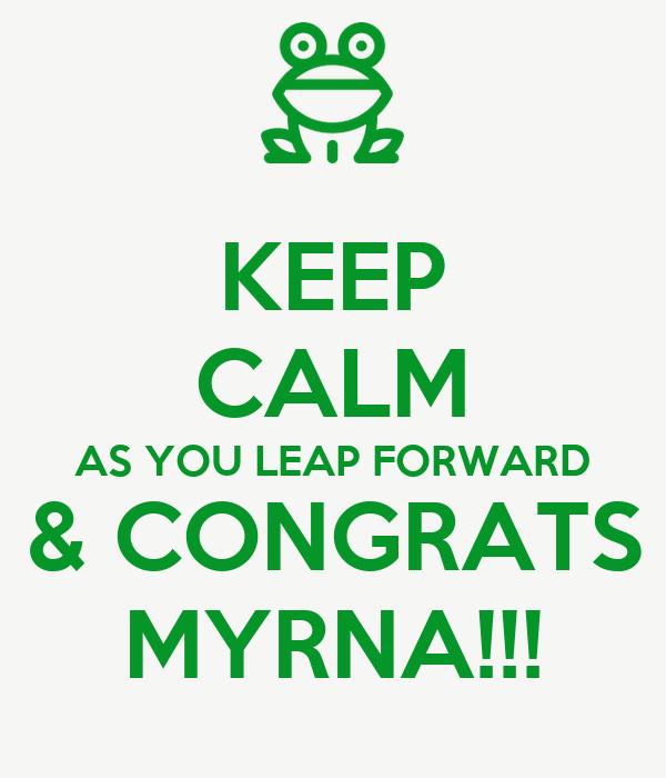 KEEP CALM AS YOU LEAP FORWARD & CONGRATS MYRNA!!!
