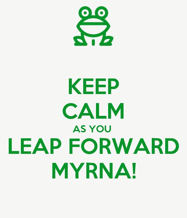 KEEP CALM AS YOU  LEAP FORWARD MYRNA!