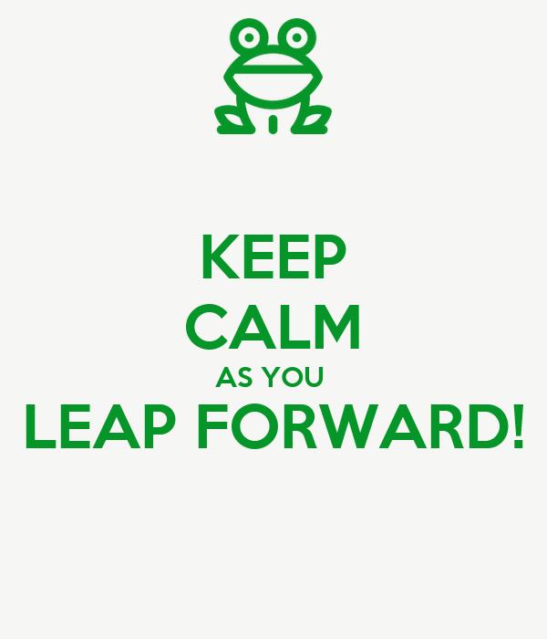 KEEP CALM AS YOU  LEAP FORWARD!