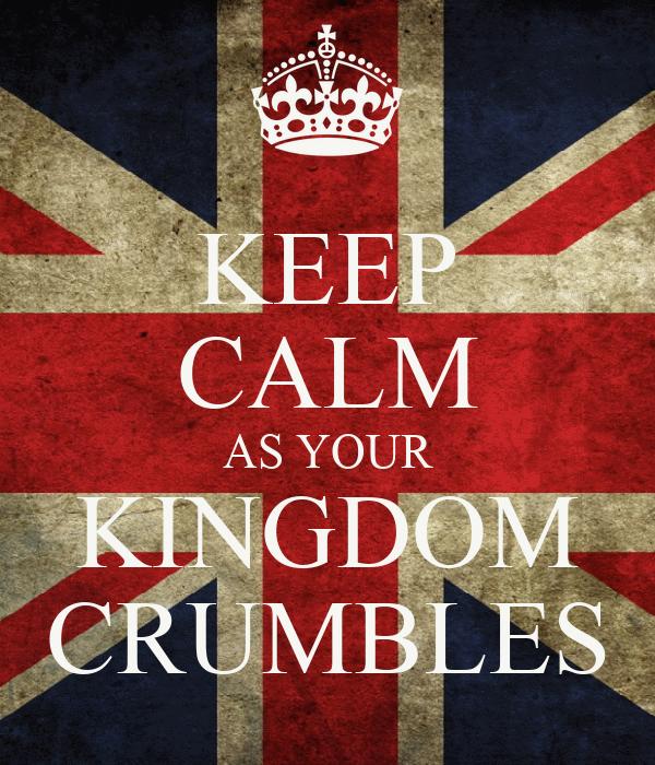 KEEP CALM AS YOUR KINGDOM CRUMBLES