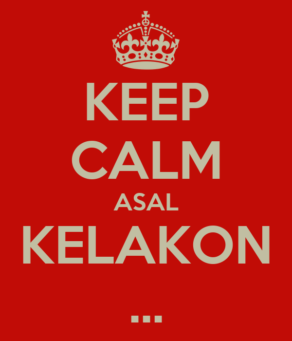 KEEP CALM ASAL KELAKON ...