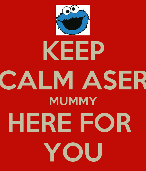 KEEP CALM ASER MUMMY HERE FOR  YOU