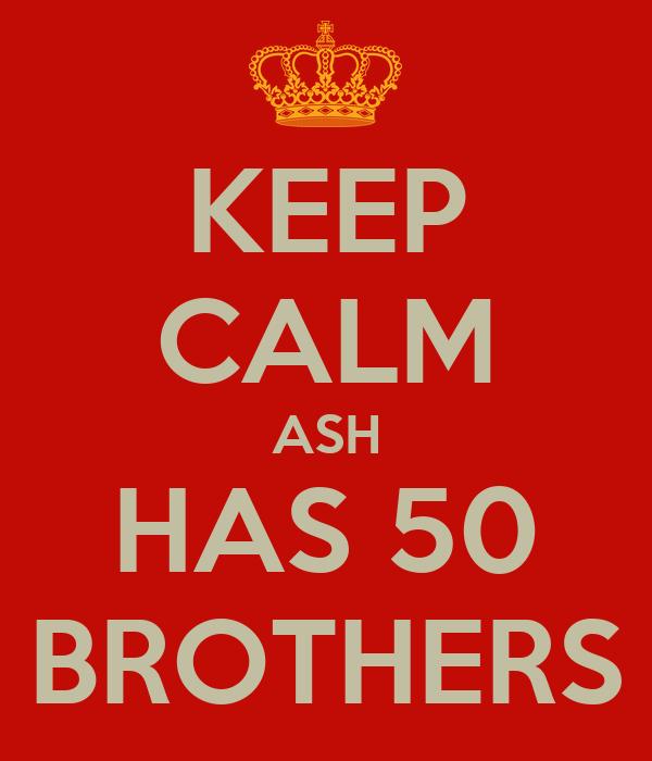 KEEP CALM ASH HAS 50 BROTHERS