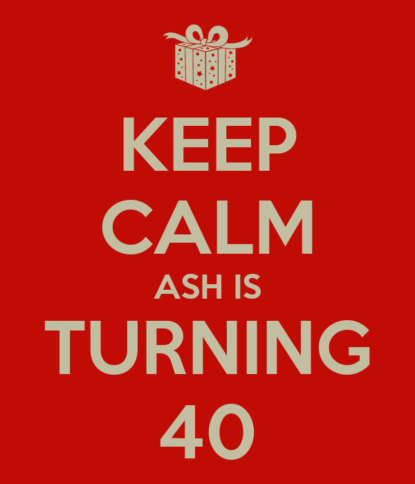 KEEP CALM ASH IS TURNING 40