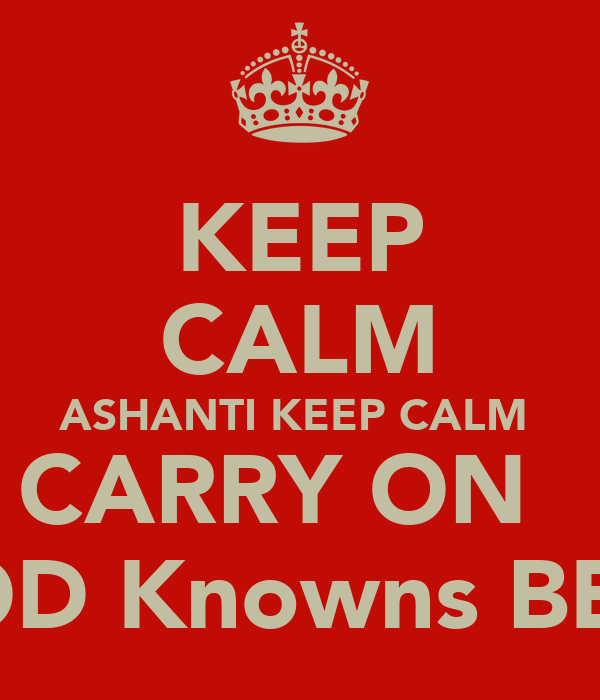 KEEP CALM ASHANTI KEEP CALM  CARRY ON   GOD Knowns BEST