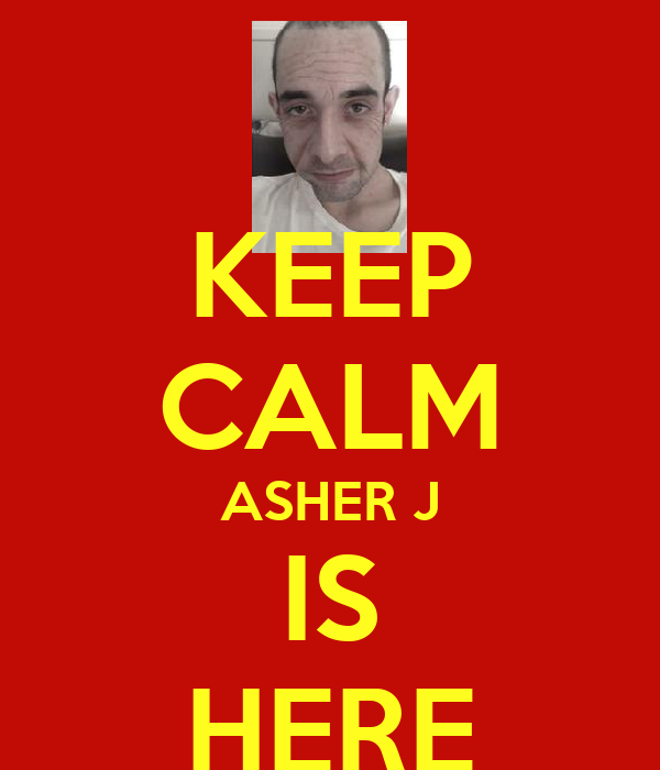 KEEP CALM ASHER J IS HERE
