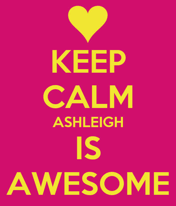 KEEP CALM ASHLEIGH IS AWESOME