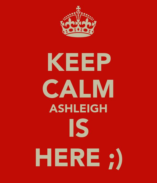 KEEP CALM ASHLEIGH IS HERE ;)