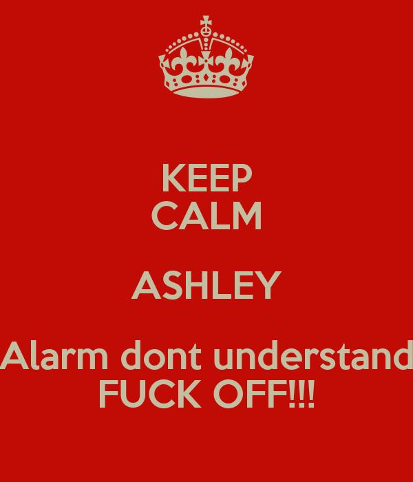 KEEP CALM ASHLEY Alarm dont understand FUCK OFF!!!