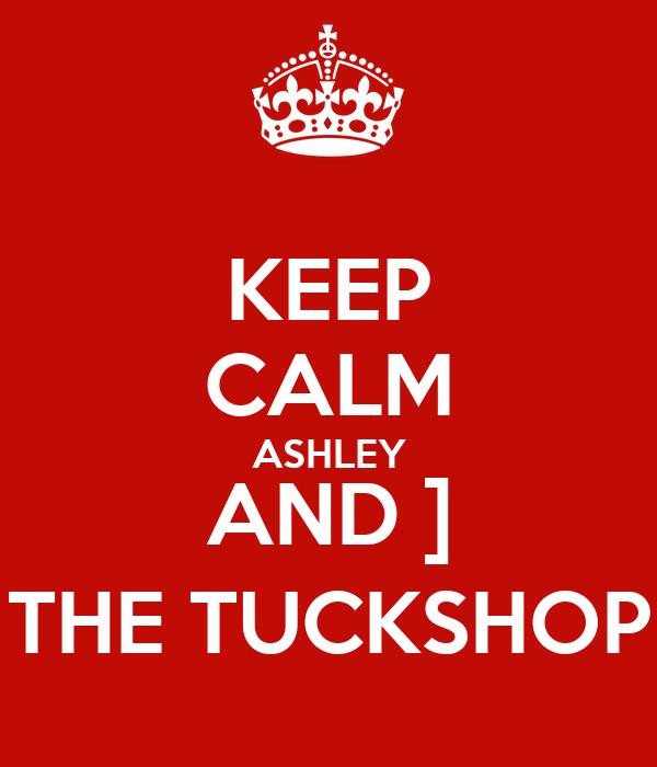 KEEP CALM ASHLEY AND ] THE TUCKSHOP