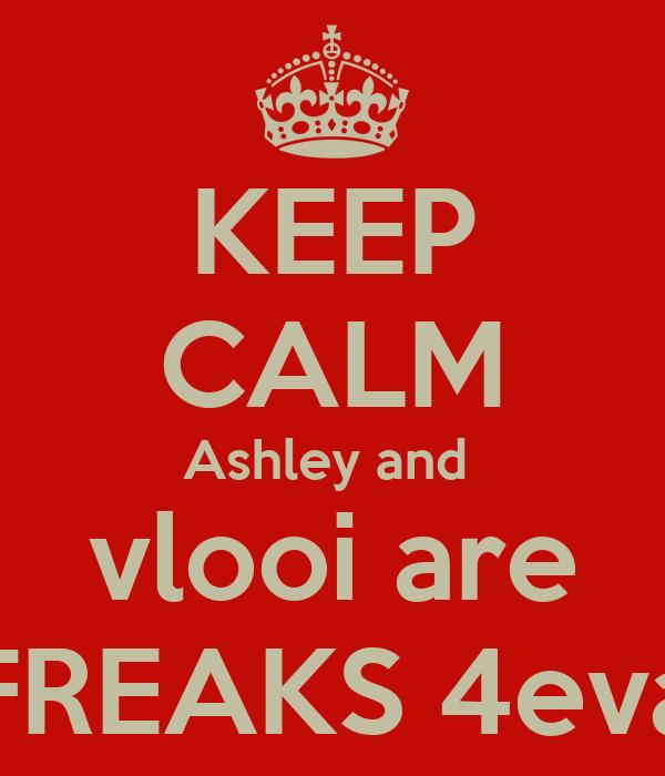 KEEP CALM Ashley and  vlooi are FREAKS 4eva