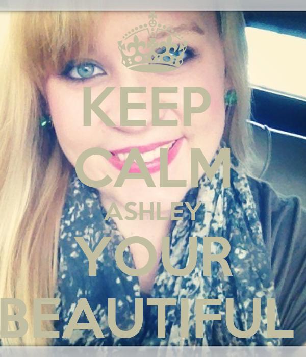 KEEP  CALM ASHLEY YOUR BEAUTIFUL