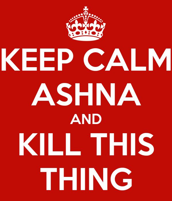 KEEP CALM ASHNA AND KILL THIS THING