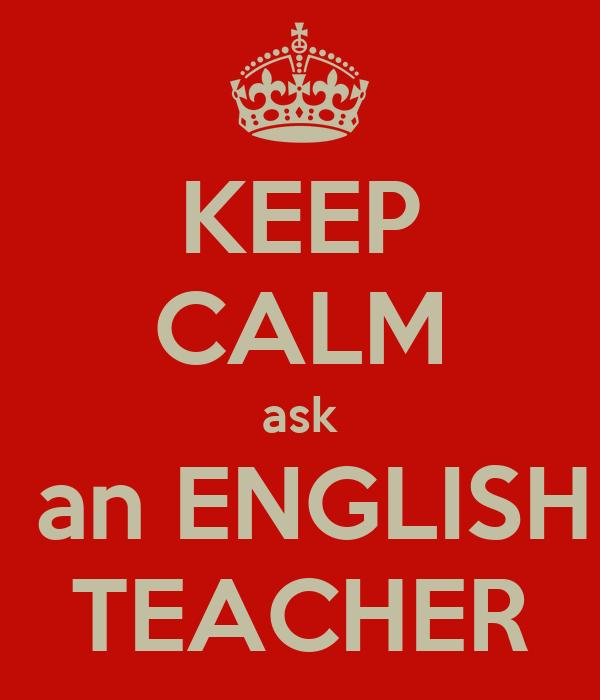 KEEP CALM ask  an ENGLISH TEACHER