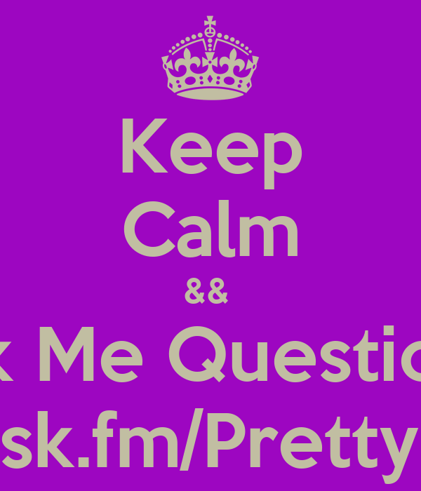 Keep Calm &&  Ask Me Questions  http://ask.fm/PrettyInPolo