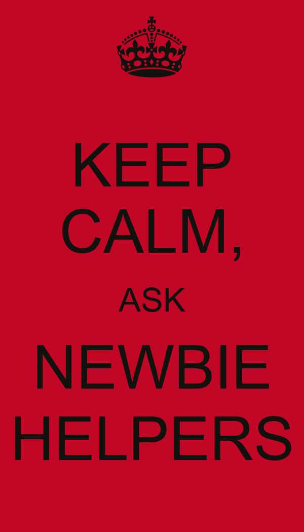 KEEP CALM, ASK NEWBIE HELPERS