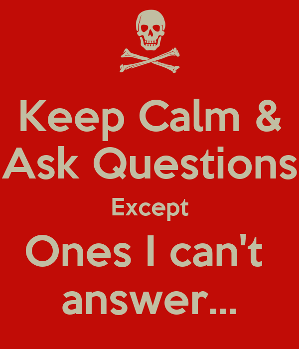 Keep Calm & Ask Questions Except Ones I can't  answer...