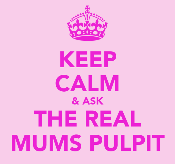 KEEP CALM & ASK THE REAL MUMS PULPIT