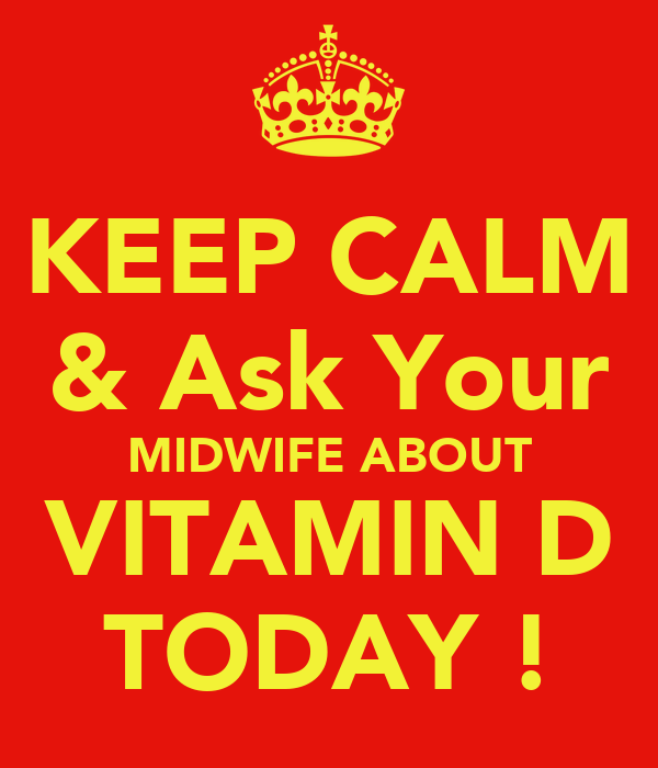 KEEP CALM & Ask Your MIDWIFE ABOUT VITAMIN D TODAY !
