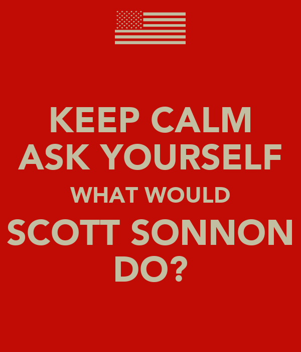 KEEP CALM ASK YOURSELF WHAT WOULD SCOTT SONNON DO?