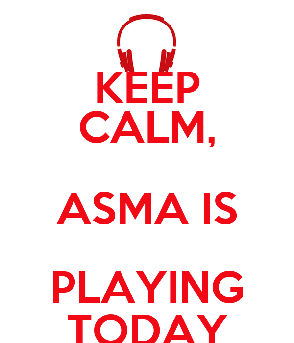 KEEP CALM, ASMA IS PLAYING TODAY