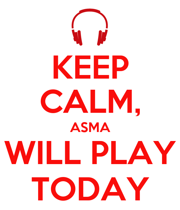 KEEP CALM, ASMA WILL PLAY TODAY