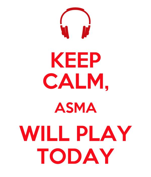 KEEP CALM, ASMA WILL PLAY TODAY