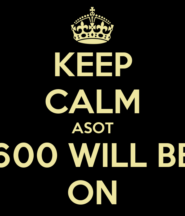 KEEP CALM ASOT 600 WILL BE ON