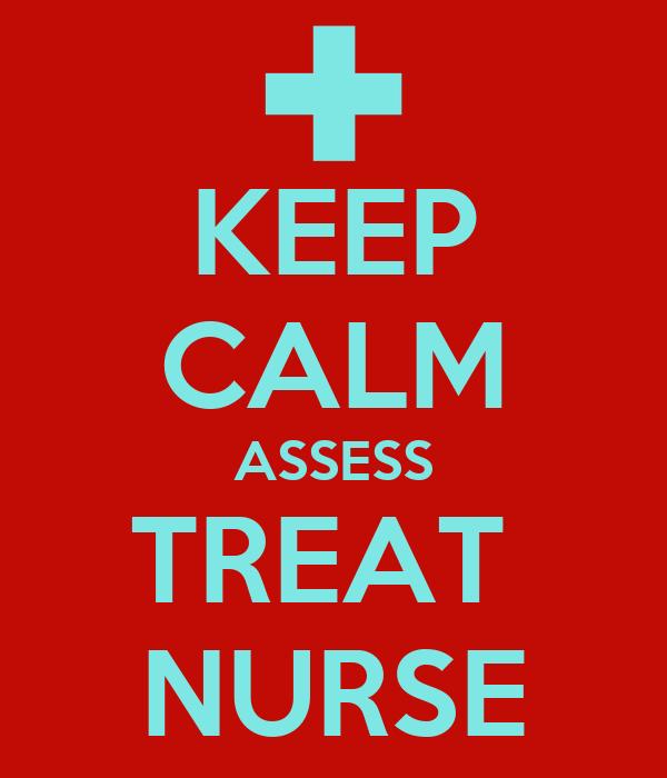 KEEP CALM ASSESS TREAT  NURSE