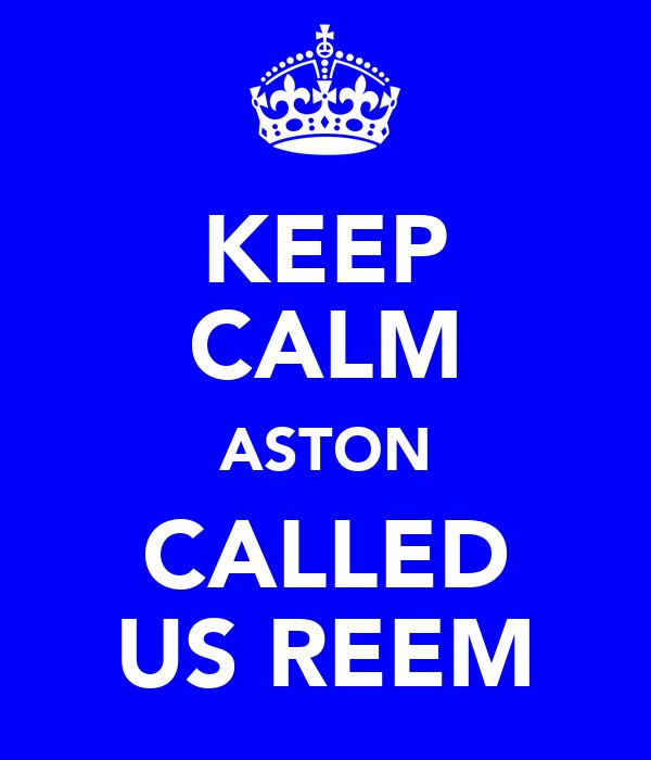 KEEP CALM ASTON CALLED US REEM