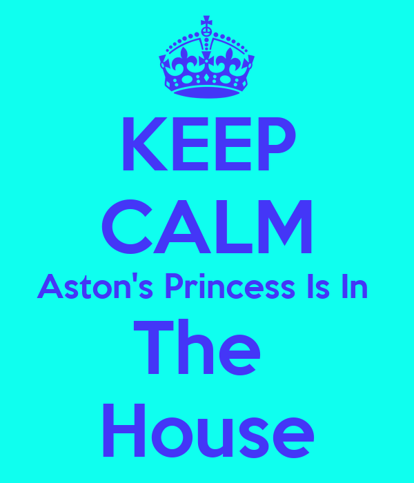 KEEP CALM Aston's Princess Is In  The  House