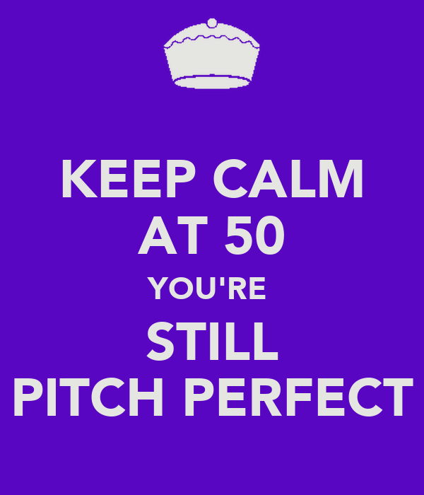 KEEP CALM AT 50 YOU'RE  STILL PITCH PERFECT