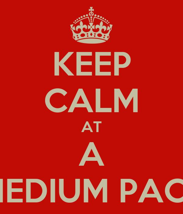 KEEP CALM AT A MEDIUM PACE