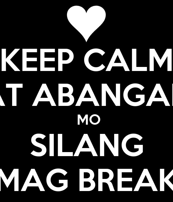 KEEP CALM AT ABANGAN  MO SILANG MAG BREAK