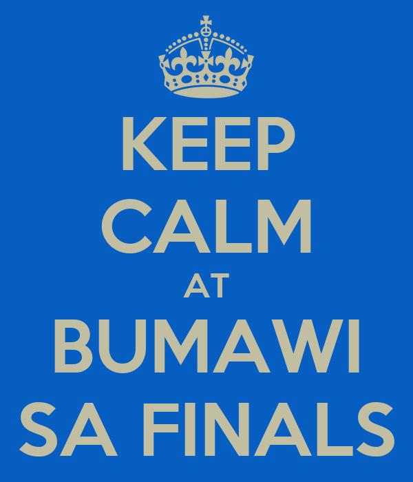 KEEP CALM AT BUMAWI SA FINALS
