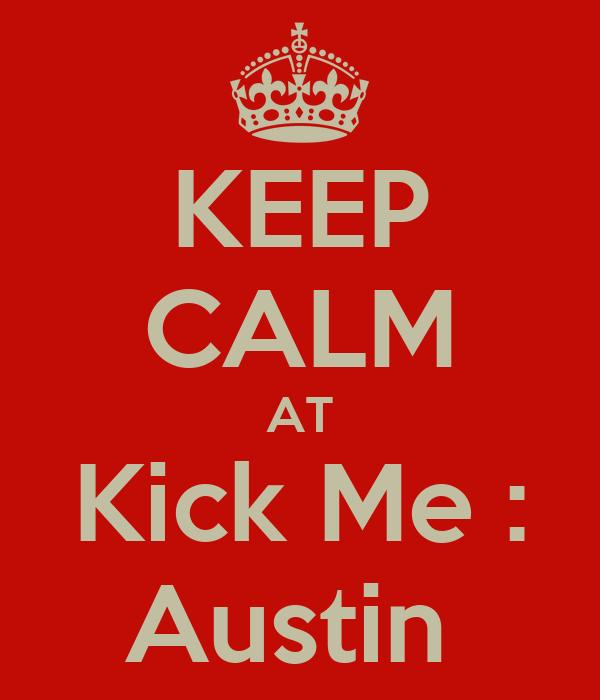 KEEP CALM AT Kick Me : Austin