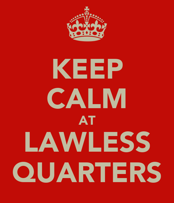 KEEP CALM AT LAWLESS QUARTERS