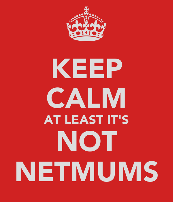 KEEP CALM AT LEAST IT'S NOT NETMUMS